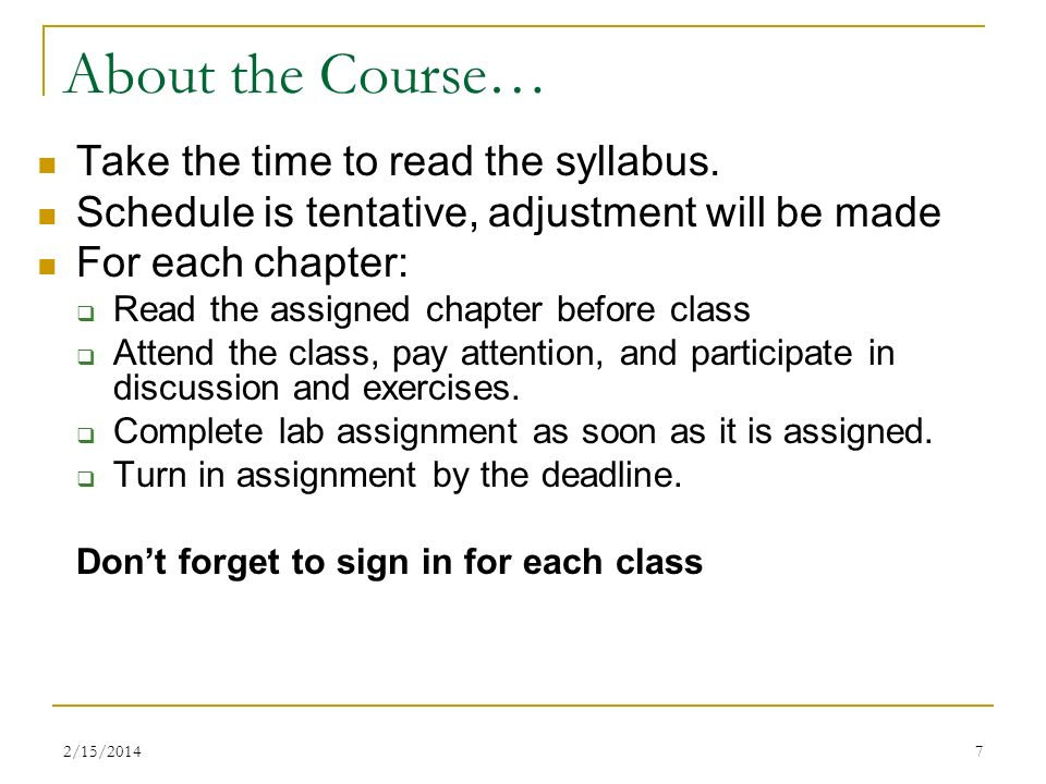 2/15/20147 About the Course… Take the time to read the syllabus. Schedule is tentative, adjustment will be made For each chapter: Read the assigned ch