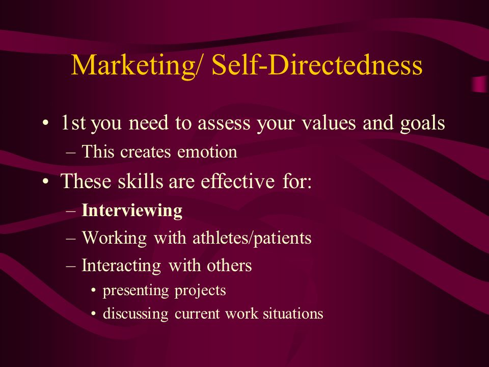 Marketing/ Self-Directedness 1st you need to assess your values and goals –This creates emotion These skills are effective for: –Interviewing –Working with athletes/patients –Interacting with others presenting projects discussing current work situations