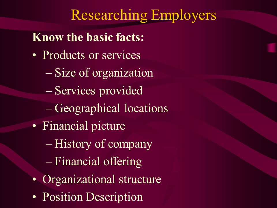 Researching Employers Know the basic facts: Products or services –Size of organization –Services provided –Geographical locations Financial picture –History of company –Financial offering Organizational structure Position Description