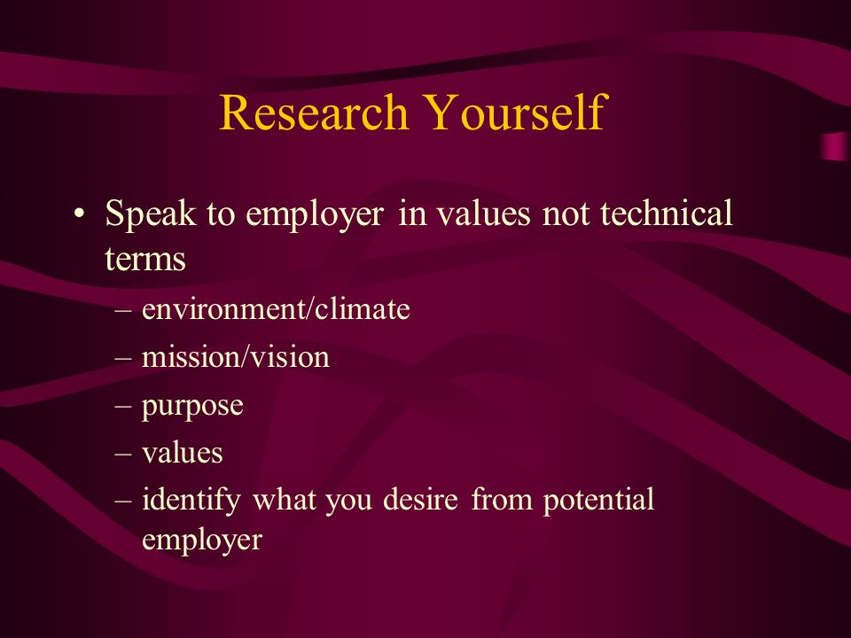 Research Yourself Speak to employer in values not technical terms –environment/climate –mission/vision –purpose –values –identify what you desire from potential employer