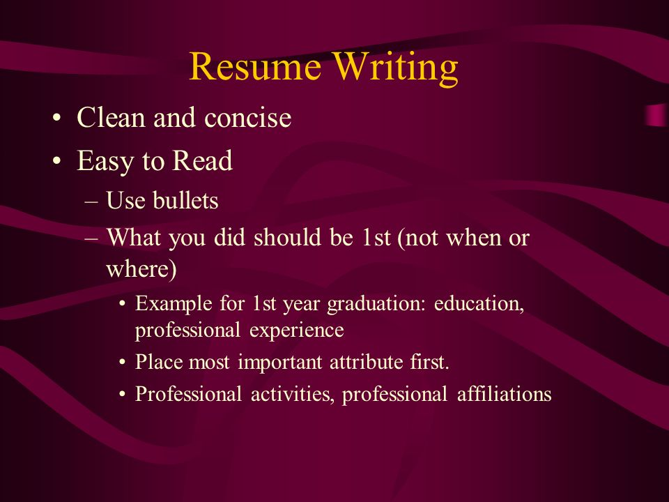 Resume Writing Clean and concise Easy to Read –Use bullets –What you did should be 1st (not when or where) Example for 1st year graduation: education, professional experience Place most important attribute first.