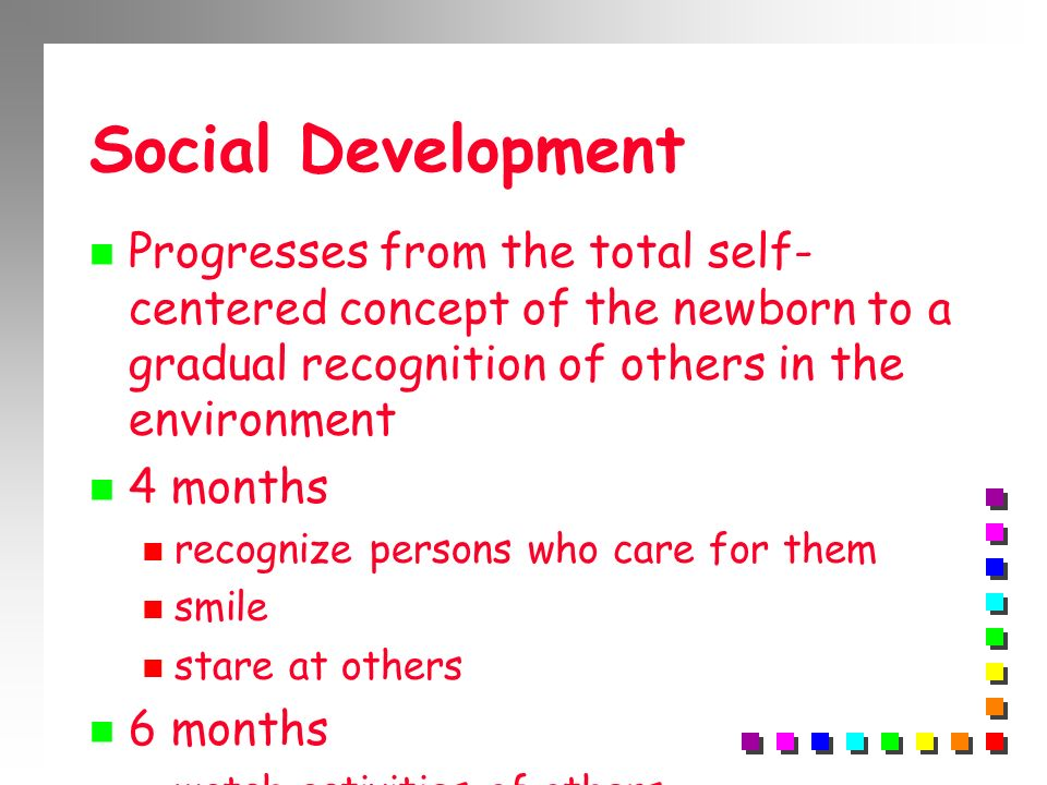 Social Development Progresses from the total self- centered concept of the newborn to a gradual recognition of others in the environment 4 months reco