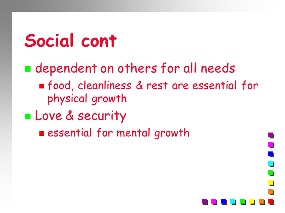 Social cont dependent on others for all needs food, cleanliness & rest are essential for physical growth Love & security essential for mental growth