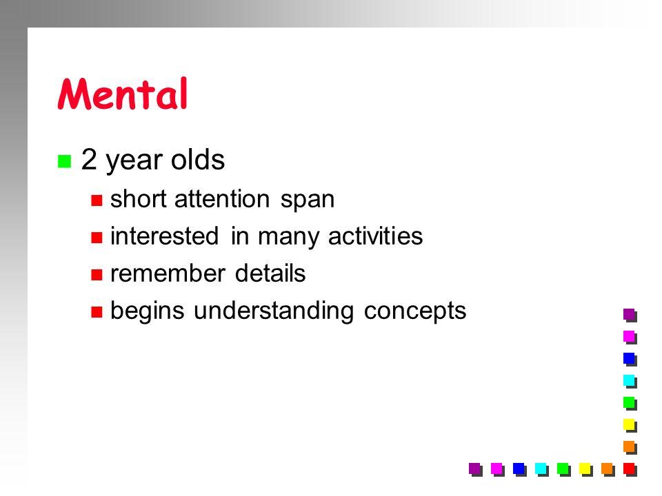 Mental n 2 year olds n short attention span n interested in many activities n remember details n begins understanding concepts