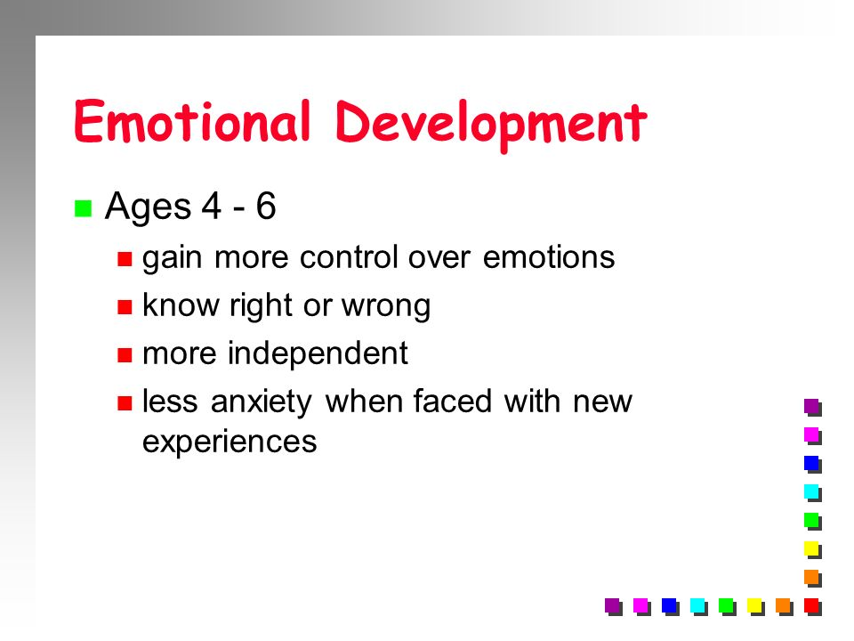 Emotional Development n Ages 4 - 6 n gain more control over emotions n know right or wrong n more independent n less anxiety when faced with new exper