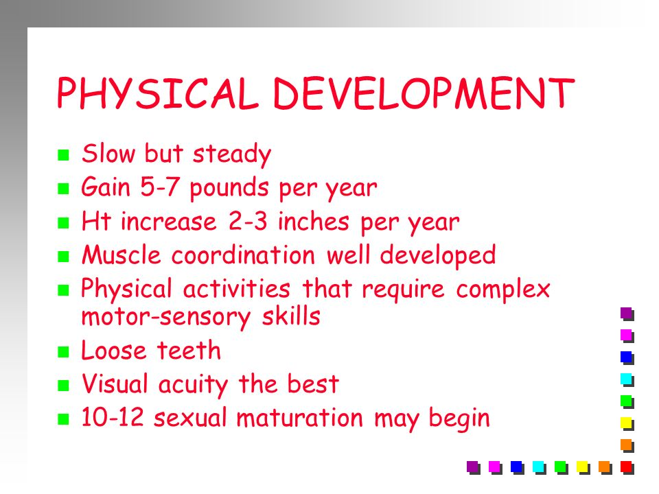 PHYSICAL DEVELOPMENT Slow but steady Gain 5-7 pounds per year Ht increase 2-3 inches per year Muscle coordination well developed Physical activities t