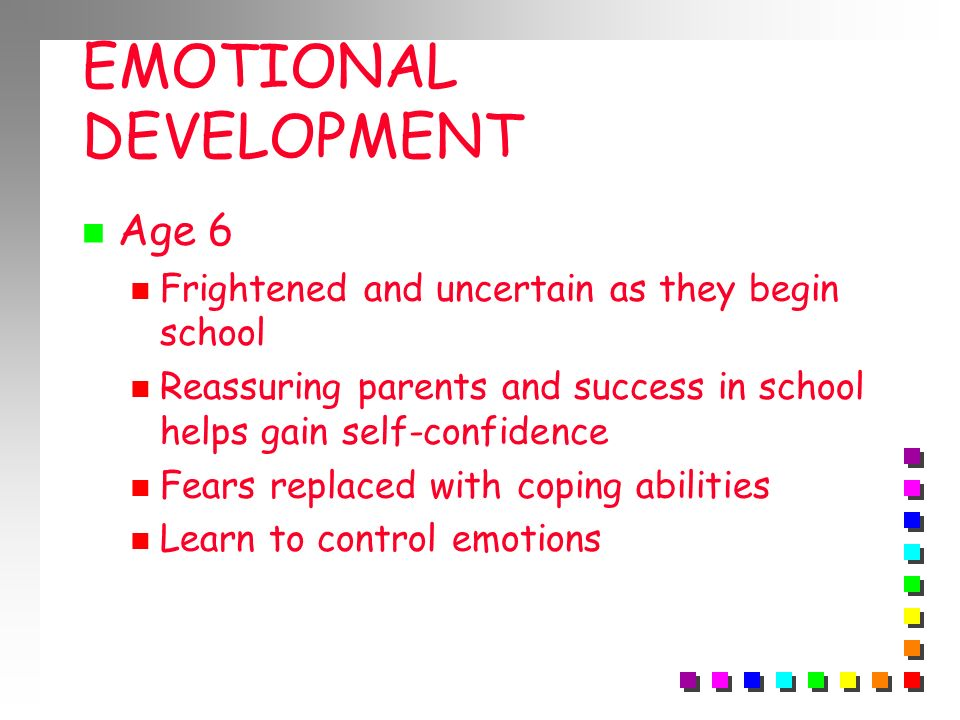 EMOTIONAL DEVELOPMENT Age 6 Frightened and uncertain as they begin school Reassuring parents and success in school helps gain self-confidence Fears re