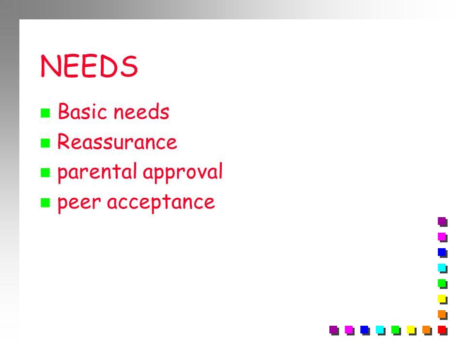 NEEDS Basic needs Reassurance parental approval peer acceptance