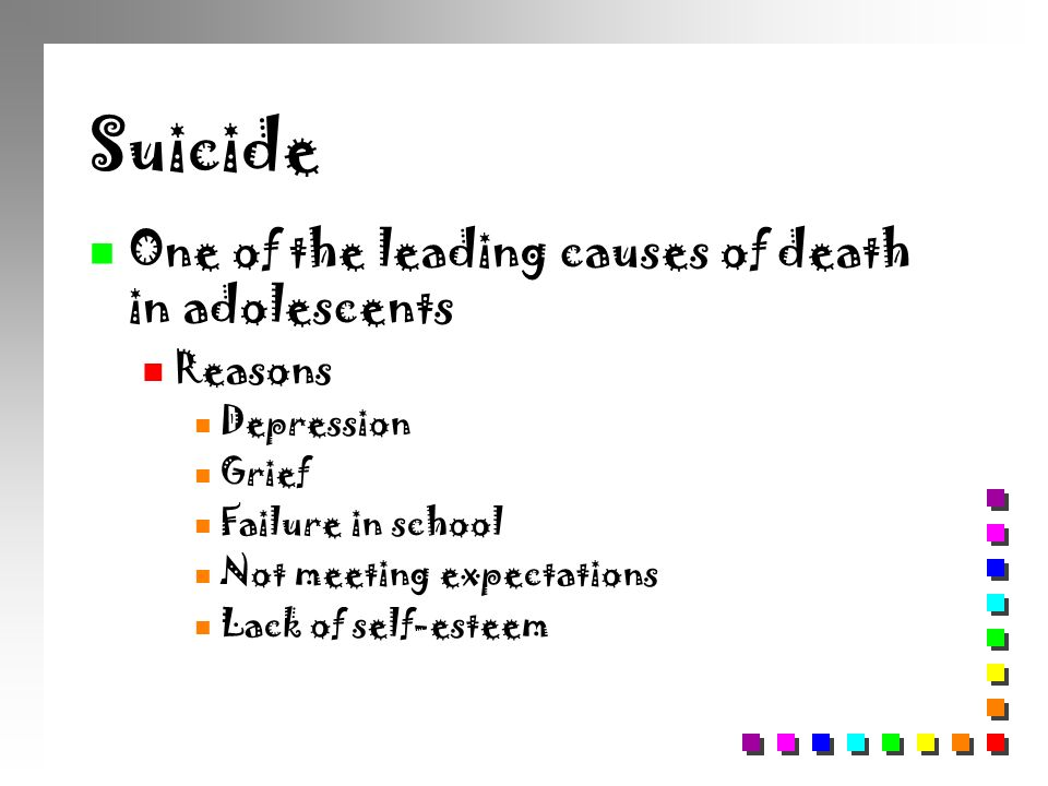 Suicide n One of the leading causes of death in adolescents n Reasons n Depression n Grief n Failure in school n Not meeting expectations n Lack of se