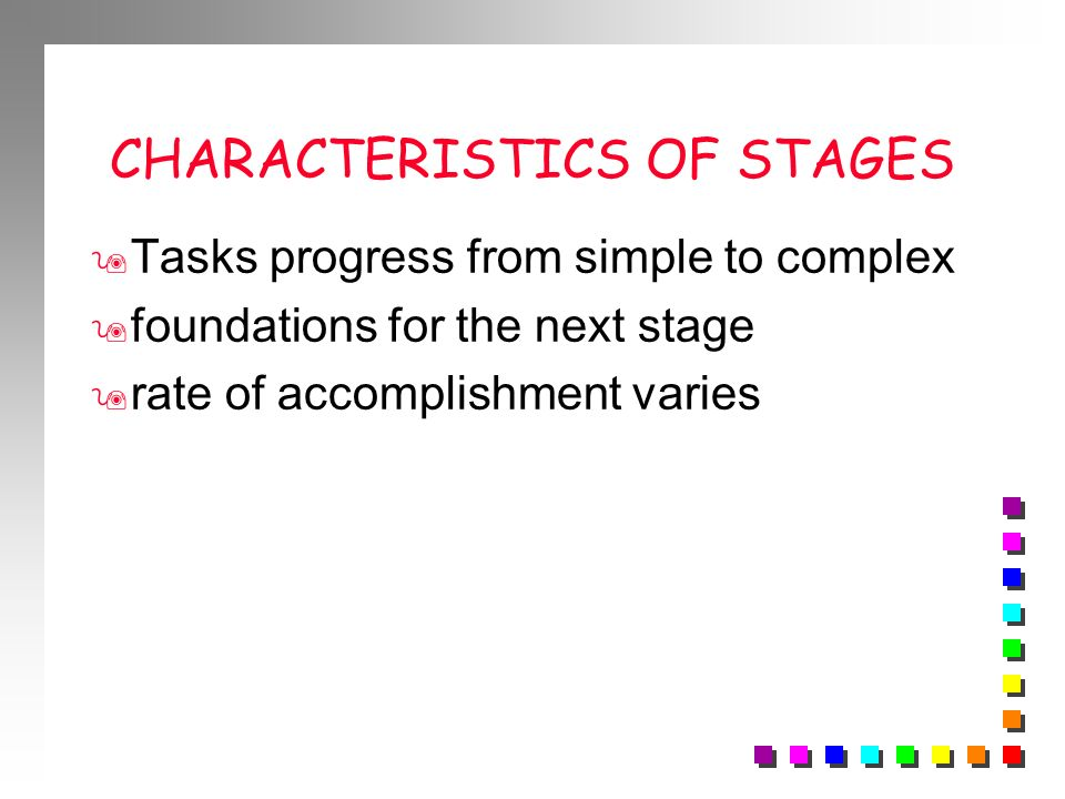 CHARACTERISTICS OF STAGES 9 Tasks progress from simple to complex 9 foundations for the next stage 9 rate of accomplishment varies