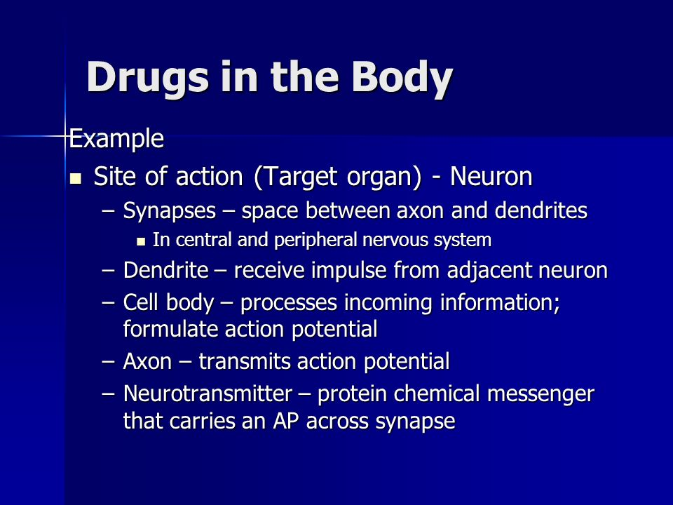 Drugs in the Body Example Site of action (Target organ) - Neuron Site of action (Target organ) - Neuron –Synapses – space between axon and dendrites I