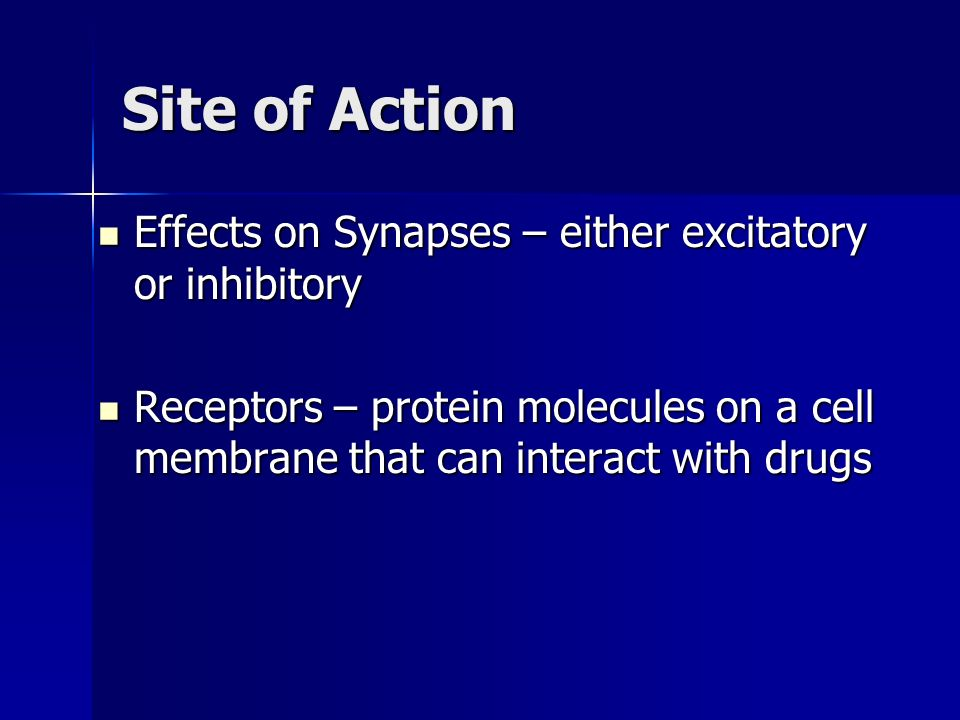 Site of Action Effects on Synapses – either excitatory or inhibitory Effects on Synapses – either excitatory or inhibitory Receptors – protein molecul