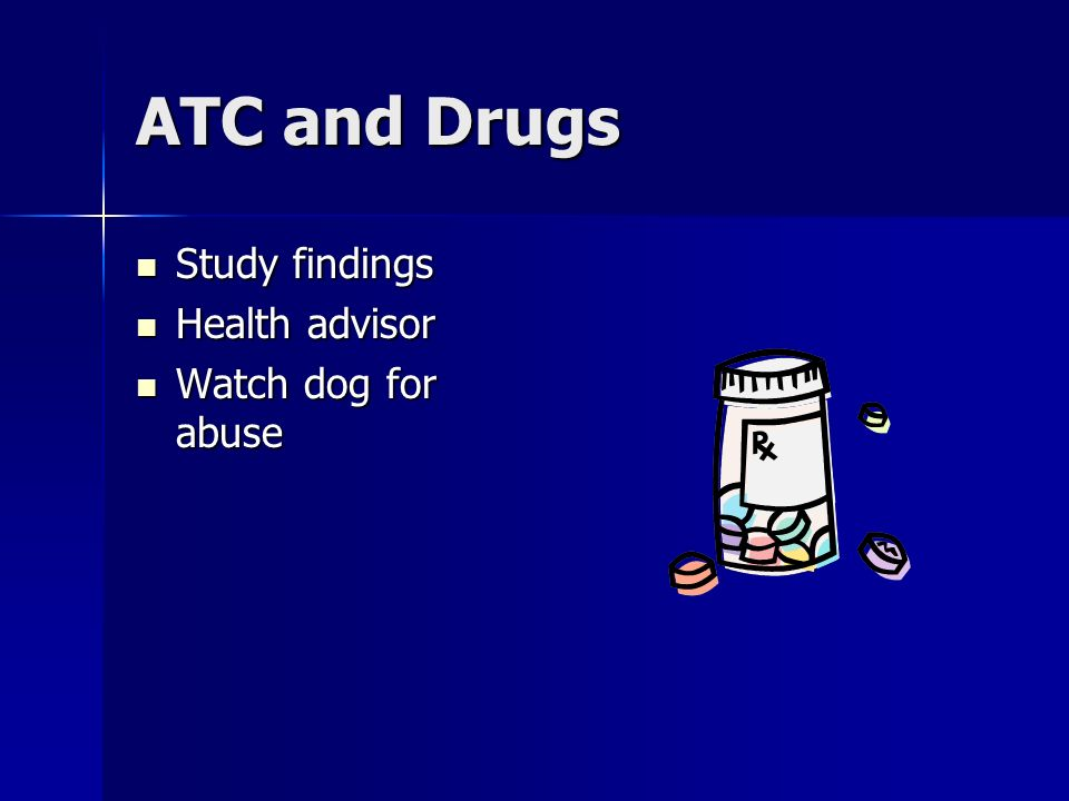 ATC and Drugs Study findings Study findings Health advisor Health advisor Watch dog for abuse Watch dog for abuse