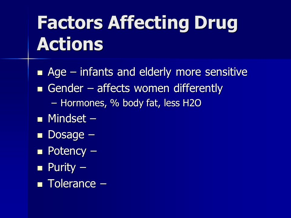 Factors Affecting Drug Actions Age – infants and elderly more sensitive Age – infants and elderly more sensitive Gender – affects women differently Ge