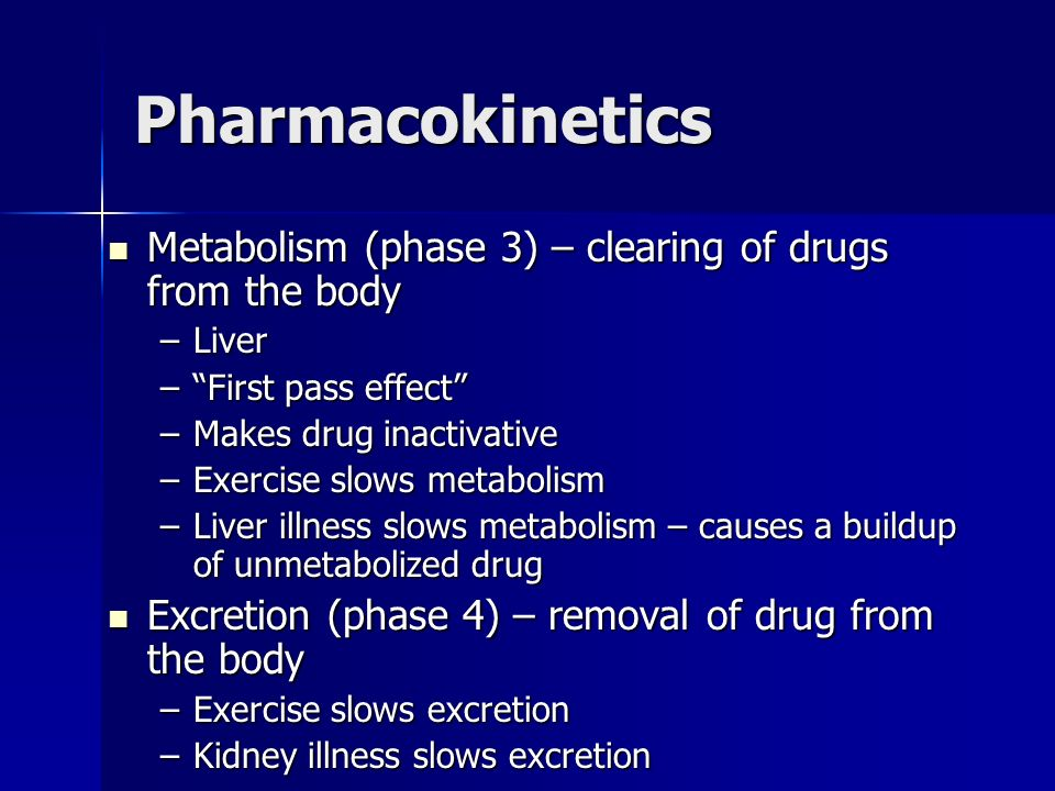 Pharmacokinetics Metabolism (phase 3) – clearing of drugs from the body Metabolism (phase 3) – clearing of drugs from the body –Liver –First pass effe