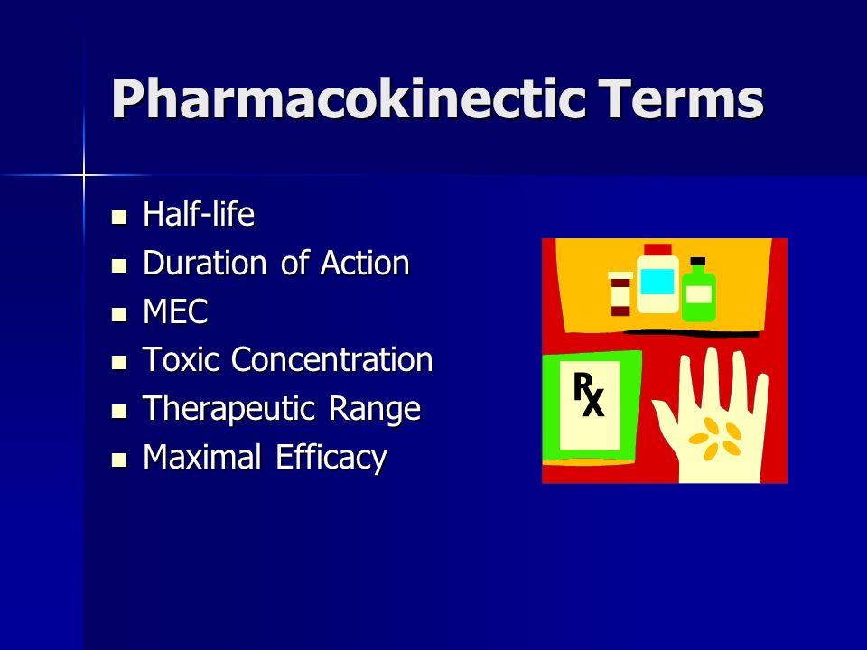 Pharmacokinectic Terms Half-life Half-life Duration of Action Duration of Action MEC MEC Toxic Concentration Toxic Concentration Therapeutic Range The