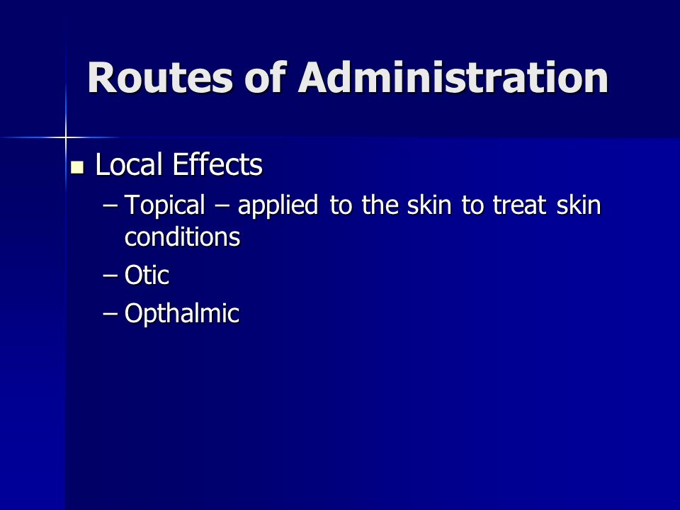 Routes of Administration Local Effects Local Effects –Topical – applied to the skin to treat skin conditions –Otic –Opthalmic