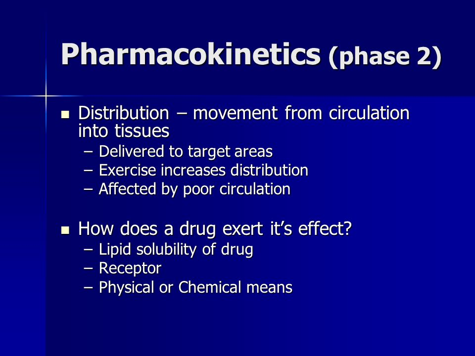 Pharmacokinetics (phase 2) Distribution – movement from circulation into tissues Distribution – movement from circulation into tissues –Delivered to t