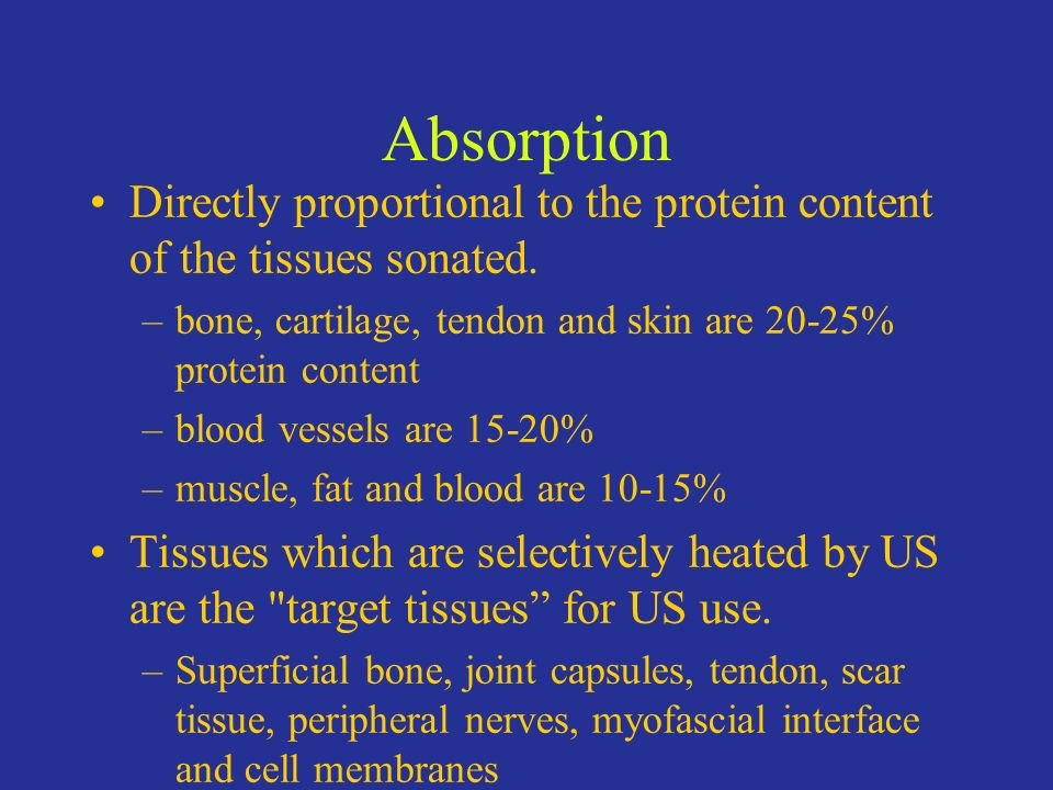 Absorption Directly proportional to the protein content of the tissues sonated. –bone, cartilage, tendon and skin are 20-25% protein content –blood ve
