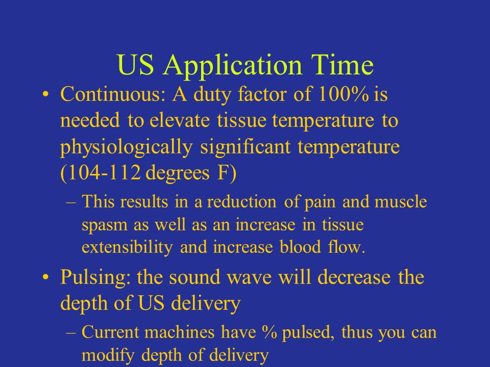 US Application Time Continuous: A duty factor of 100% is needed to elevate tissue temperature to physiologically significant temperature (104-112 degr