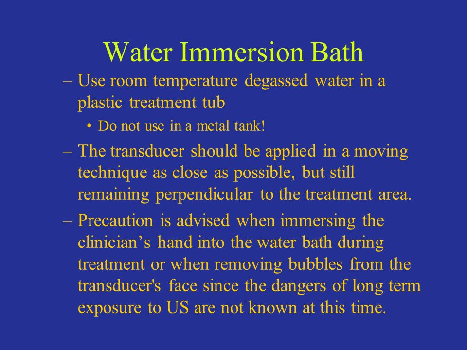 Water Immersion Bath –Use room temperature degassed water in a plastic treatment tub Do not use in a metal tank! –The transducer should be applied in