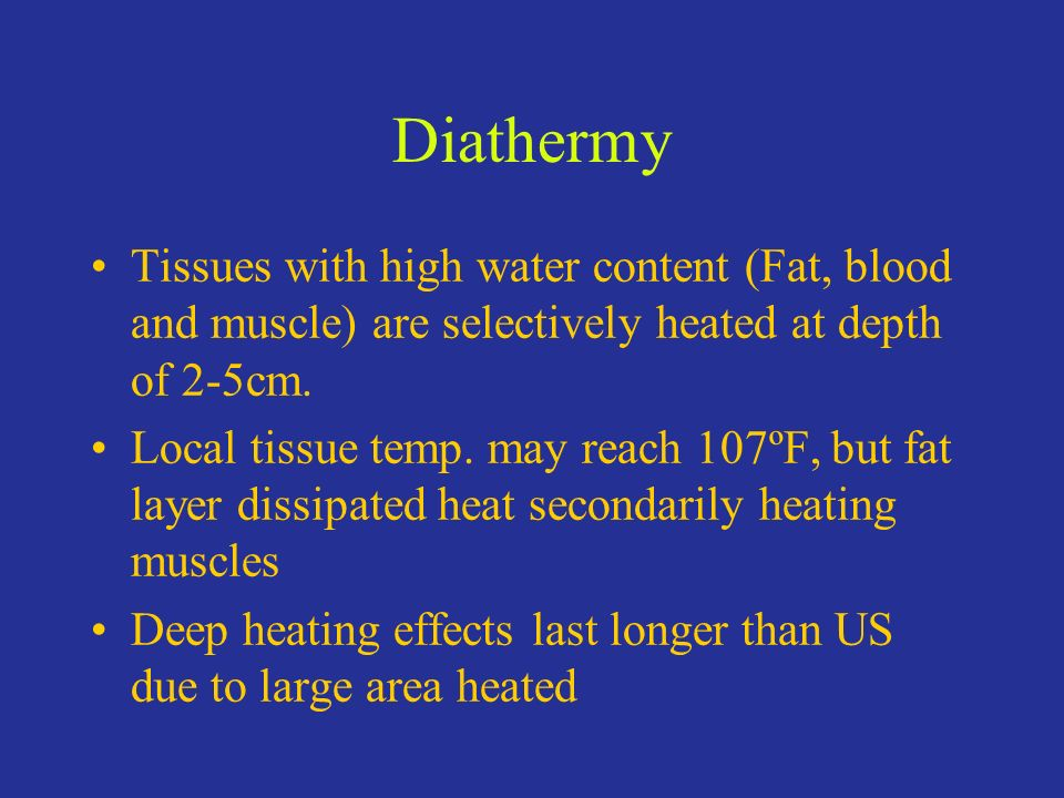 Diathermy Tissues with high water content (Fat, blood and muscle) are selectively heated at depth of 2-5cm. Local tissue temp. may reach 107ºF, but fa