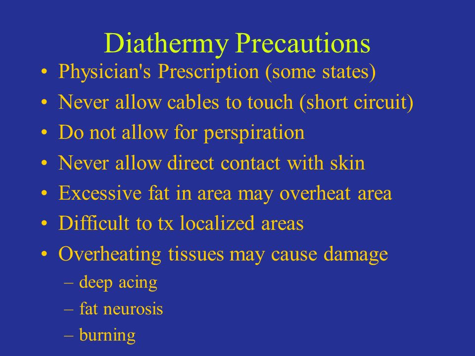 Diathermy Precautions Physician's Prescription (some states) Never allow cables to touch (short circuit) Do not allow for perspiration Never allow dir