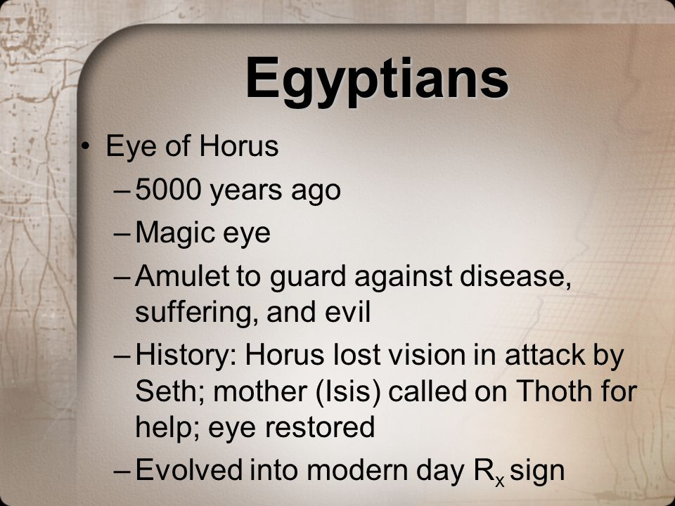 Egyptians Eye of Horus –5000 years ago –Magic eye –Amulet to guard against disease, suffering, and evil –History: Horus lost vision in attack by Seth;