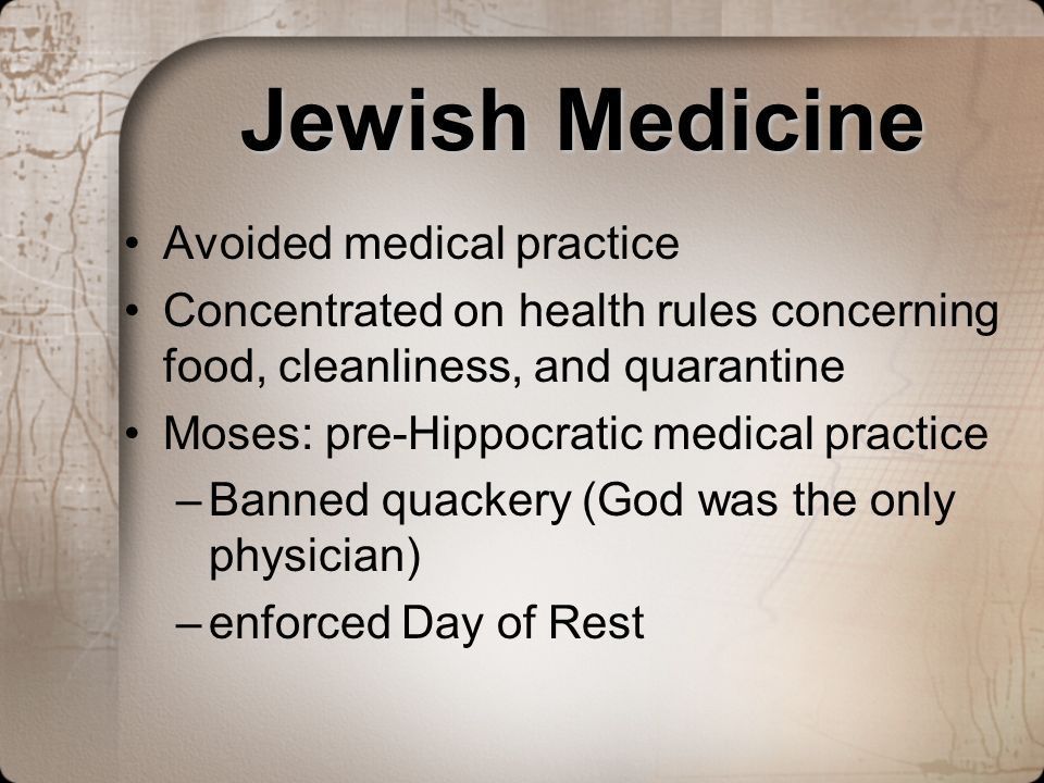 Jewish Medicine Avoided medical practice Concentrated on health rules concerning food, cleanliness, and quarantine Moses: pre-Hippocratic medical prac