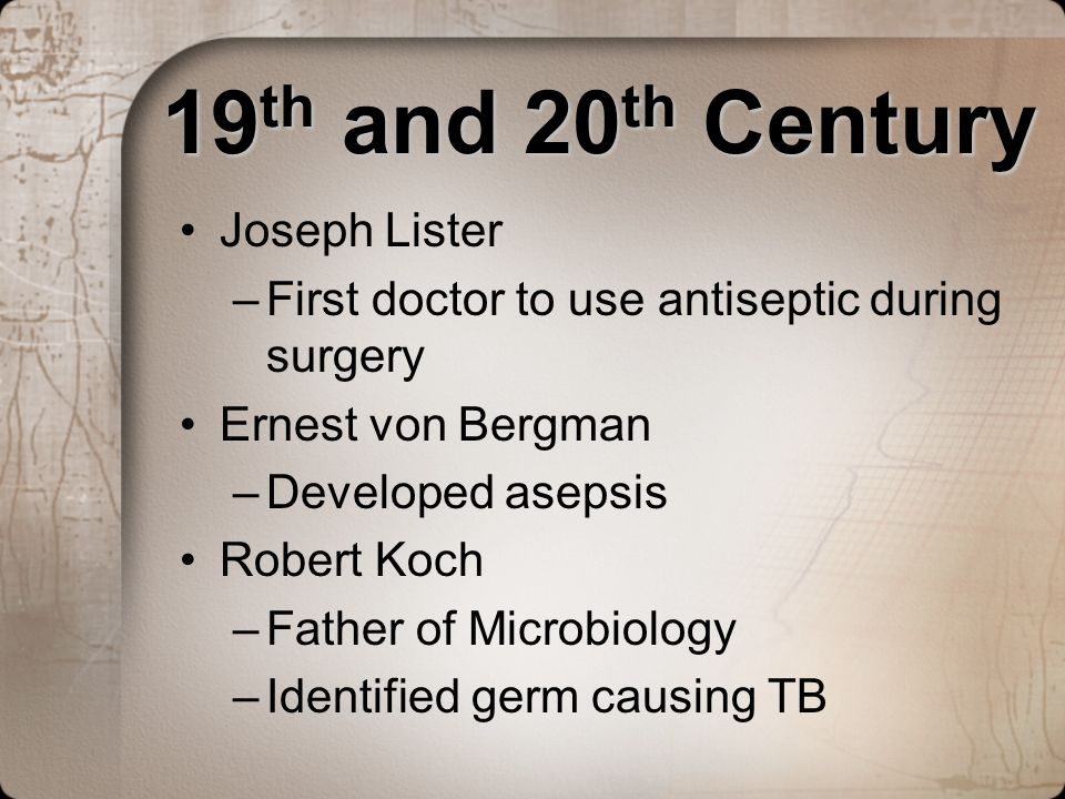 19 th and 20 th Century 19 th and 20 th Century Joseph Lister –First doctor to use antiseptic during surgery Ernest von Bergman –Developed asepsis Rob