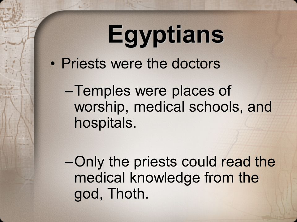 Egyptians Priests were the doctors –Temples were places of worship, medical schools, and hospitals. –Only the priests could read the medical knowledge