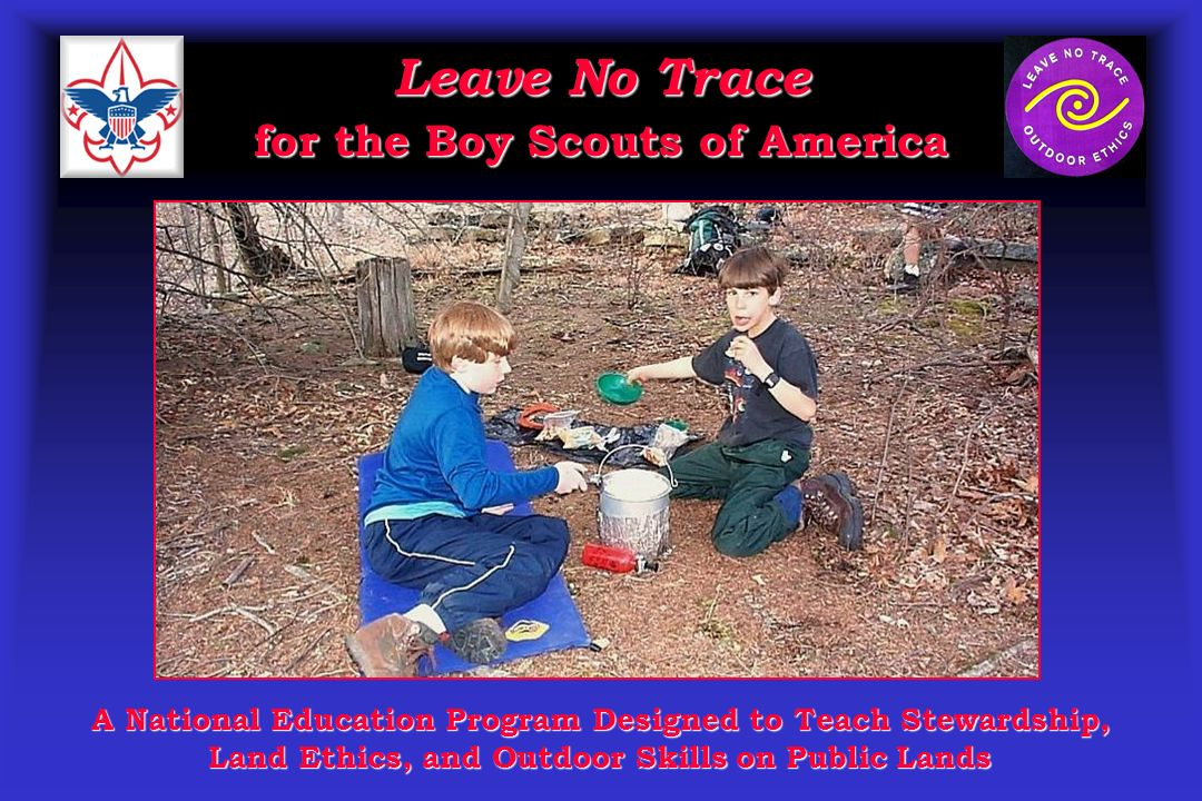Leave No Trace for the Boy Scouts of America A National Education Program Designed to Teach Stewardship, Land Ethics, and Outdoor Skills on Public Lands