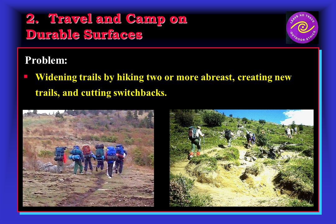 2. Travel and Camp on Durable Surfaces Widening trails by hiking two or more abreast, creating new trails, and cutting switchbacks. Problem: