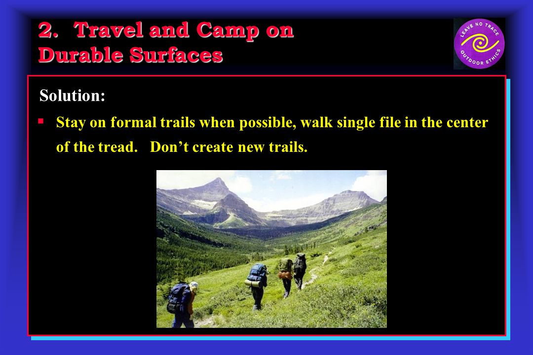 2. Travel and Camp on Durable Surfaces Solution: Stay on formal trails when possible, walk single file in the center of the tread. Dont create new tra