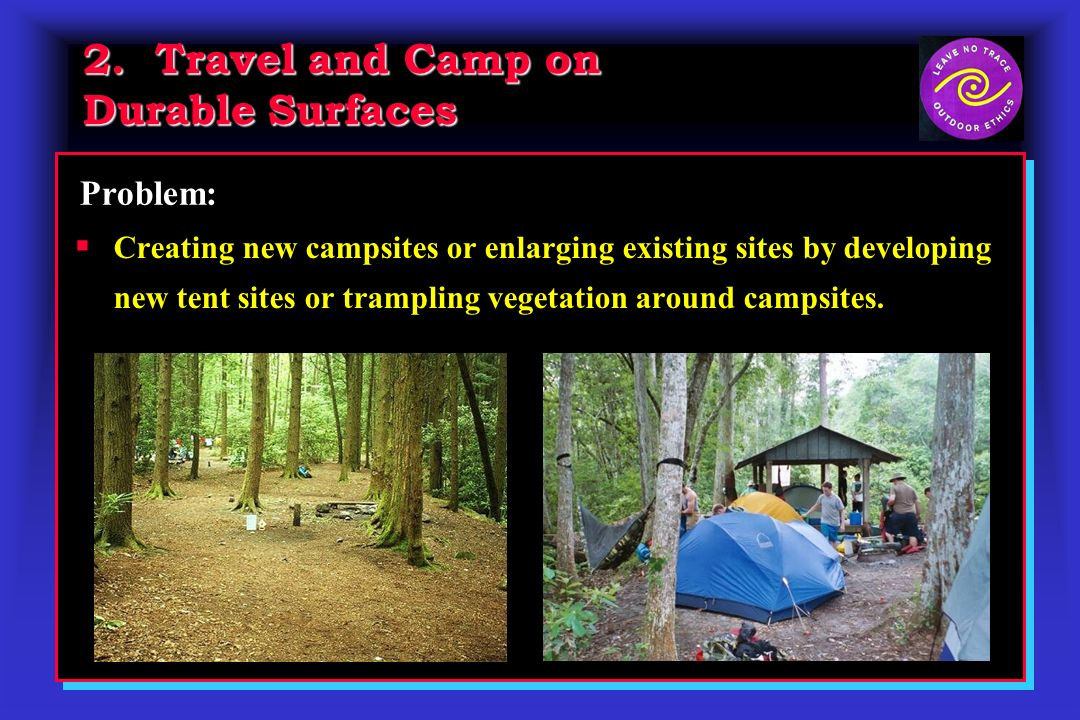 2. Travel and Camp on Durable Surfaces Creating new campsites or enlarging existing sites by developing new tent sites or trampling vegetation around