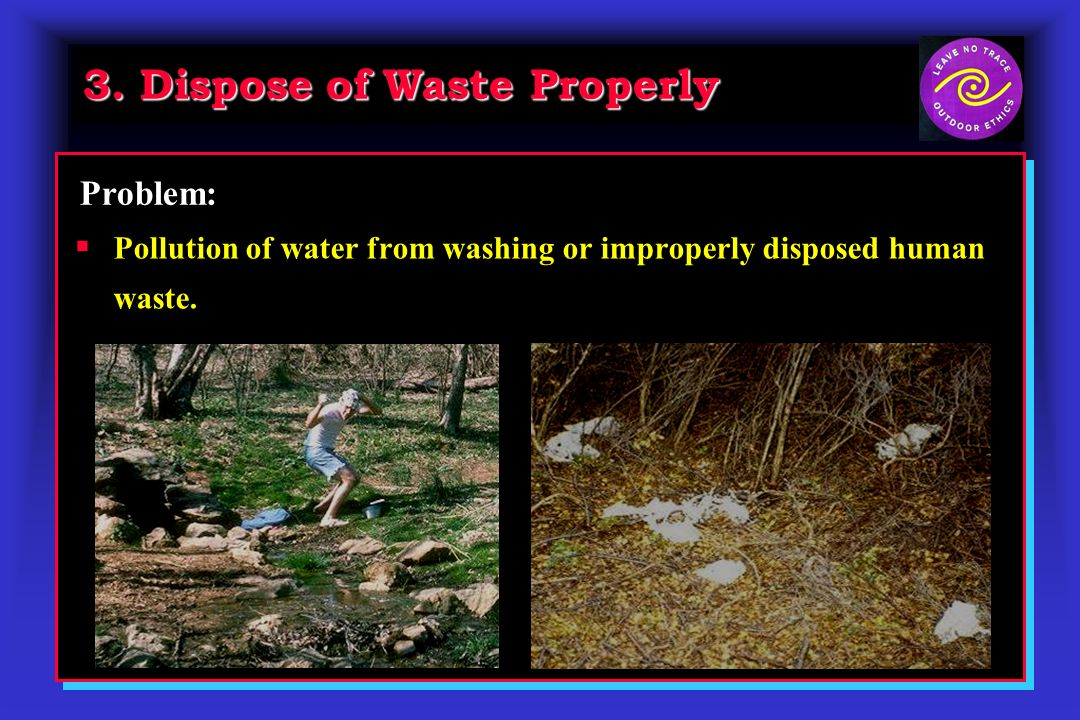 3. Dispose of Waste Properly Pollution of water from washing or improperly disposed human waste.