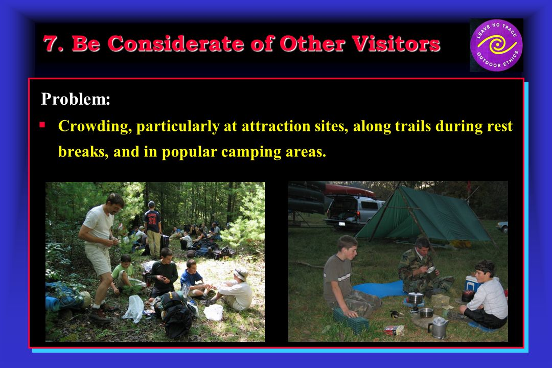 7. Be Considerate of Other Visitors Crowding, particularly at attraction sites, along trails during rest breaks, and in popular camping areas. Problem