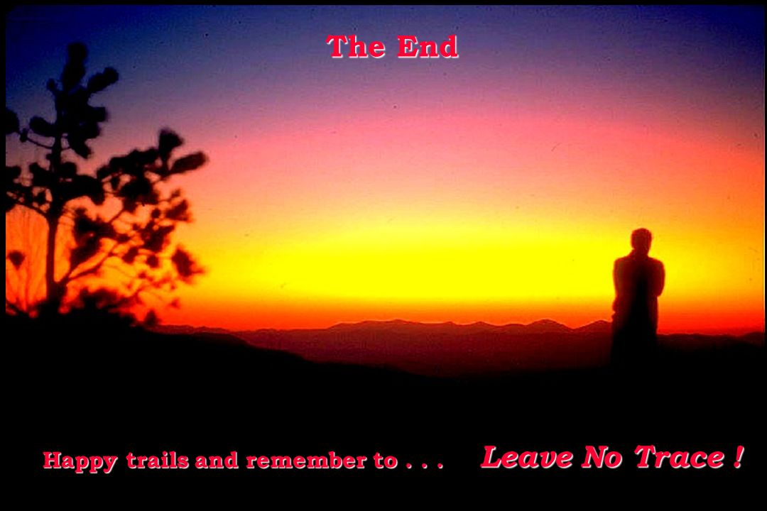 The End The End Happy trails and remember to... Happy trails and remember to... Leave No Trace !