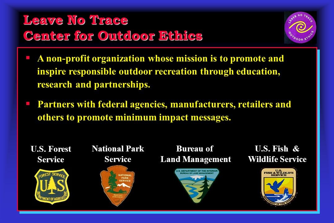Leave No Trace Center for Outdoor Ethics Partners with federal agencies, manufacturers, retailers and others to promote minimum impact messages.