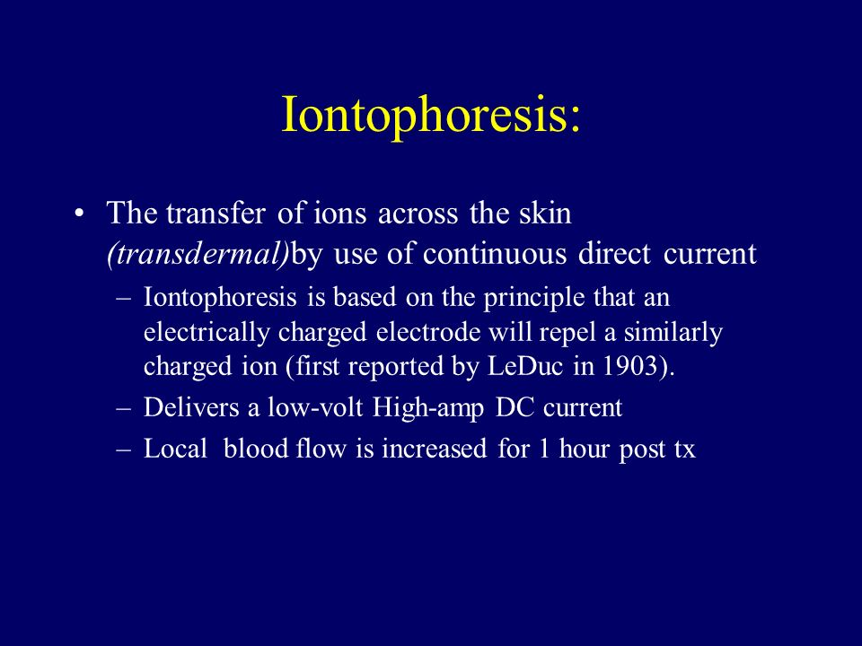 Iontophoresis: The transfer of ions across the skin (transdermal)by use of continuous direct current –Iontophoresis is based on the principle that an