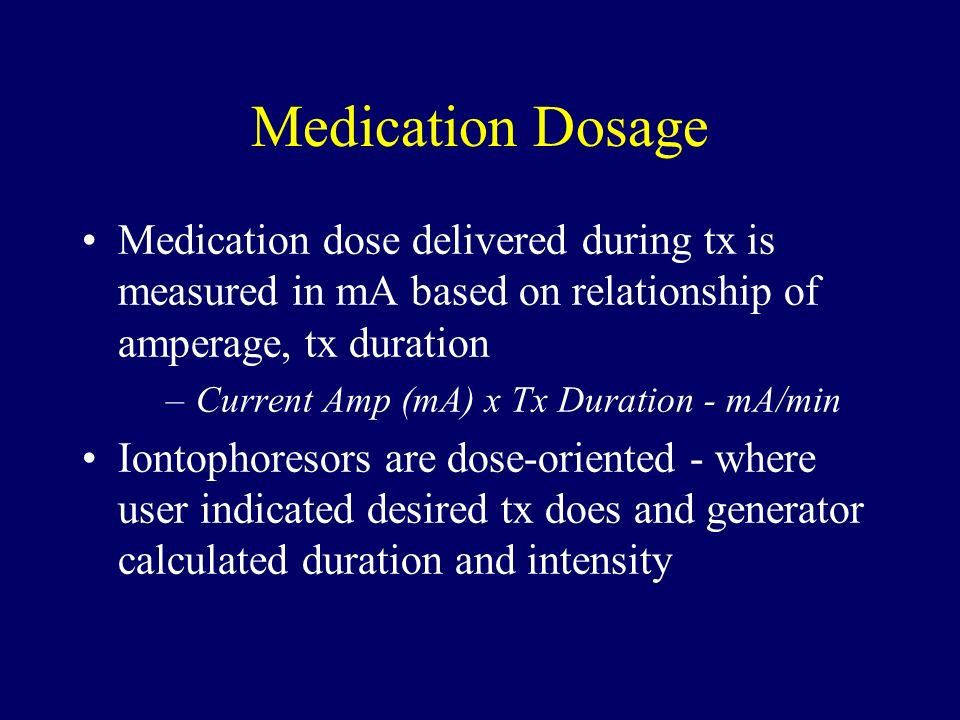 Medication Dosage Medication dose delivered during tx is measured in mA based on relationship of amperage, tx duration –Current Amp (mA) x Tx Duration