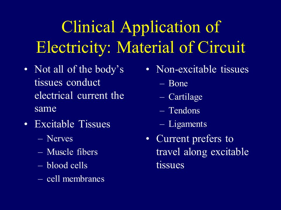 Clinical Application of Electricity: Material of Circuit Not all of the bodys tissues conduct electrical current the same Excitable Tissues –Nerves –M
