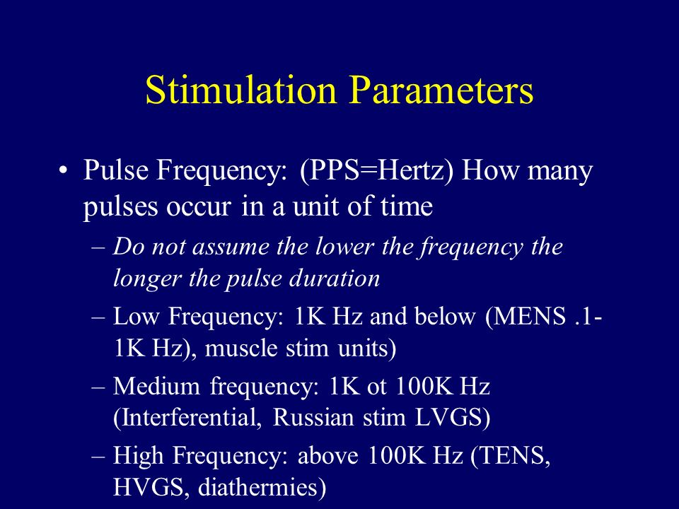 Stimulation Parameters Pulse Frequency: (PPS=Hertz) How many pulses occur in a unit of time –Do not assume the lower the frequency the longer the puls