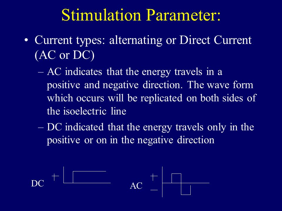 Stimulation Parameter: Current types: alternating or Direct Current (AC or DC) –AC indicates that the energy travels in a positive and negative direct