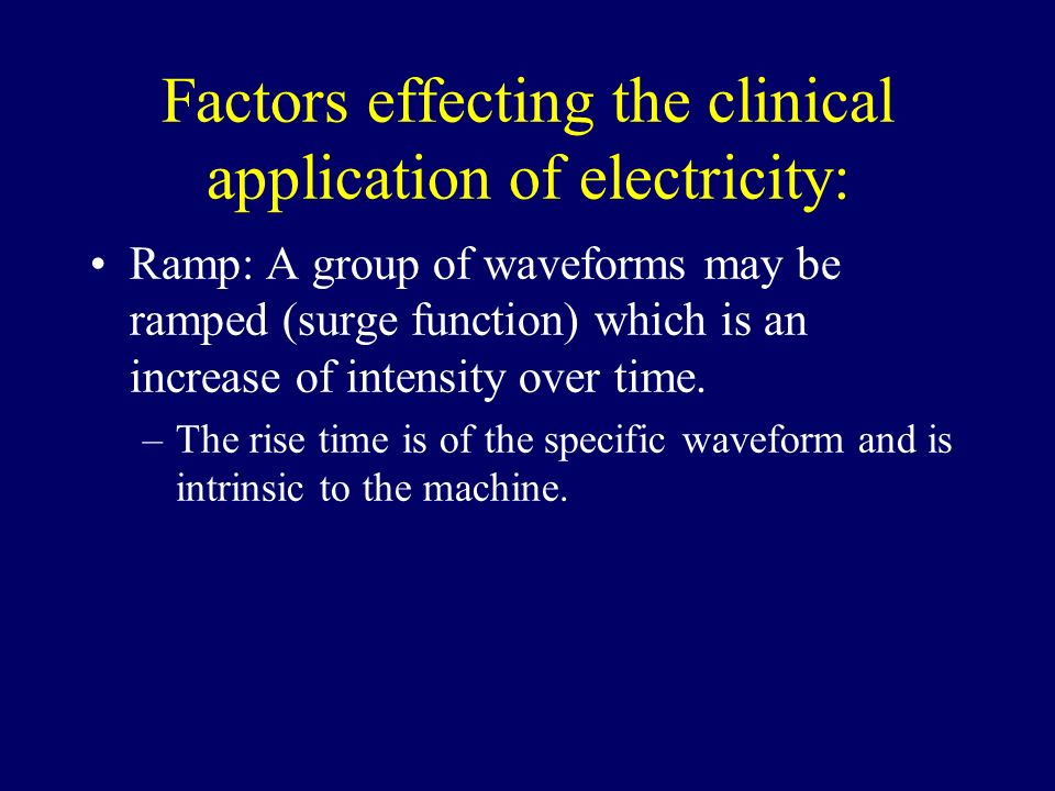 Factors effecting the clinical application of electricity: Ramp: A group of waveforms may be ramped (surge function) which is an increase of intensity