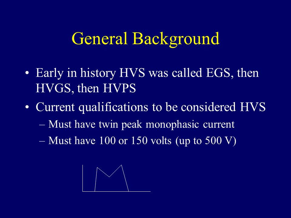 General Background Early in history HVS was called EGS, then HVGS, then HVPS Current qualifications to be considered HVS –Must have twin peak monophas