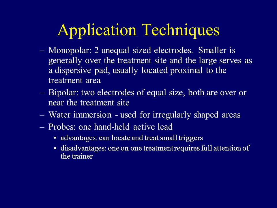 Application Techniques –Monopolar: 2 unequal sized electrodes. Smaller is generally over the treatment site and the large serves as a dispersive pad,
