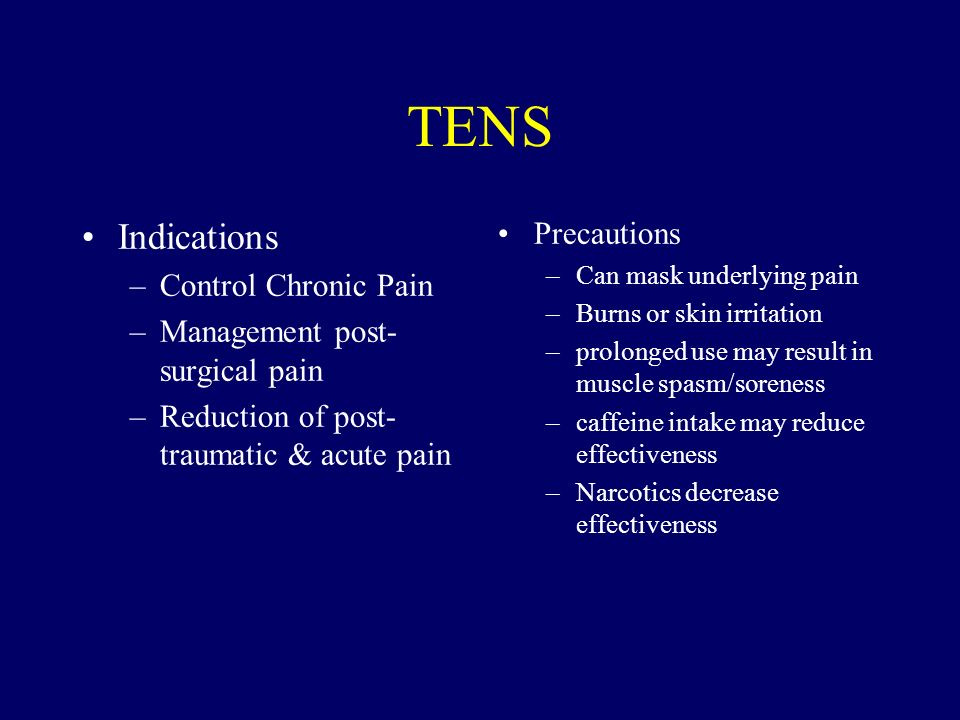 TENS Indications –Control Chronic Pain –Management post- surgical pain –Reduction of post- traumatic & acute pain Precautions –Can mask underlying pai