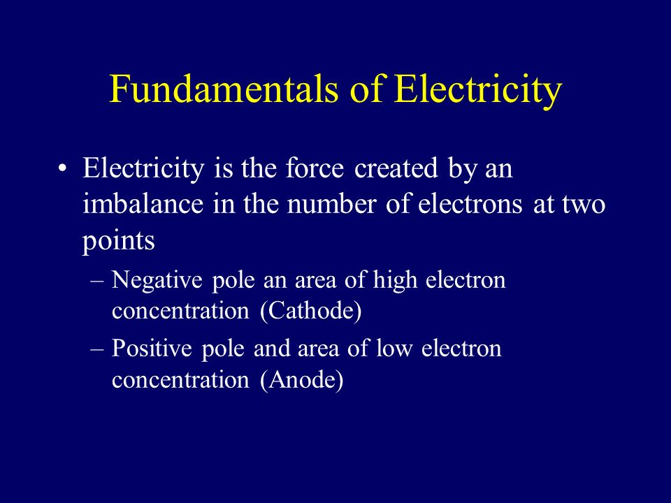 Fundamentals of Electricity Electricity is the force created by an imbalance in the number of electrons at two points –Negative pole an area of high e
