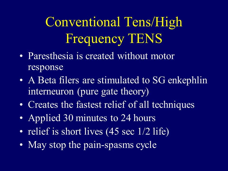 Conventional Tens/High Frequency TENS Paresthesia is created without motor response A Beta filers are stimulated to SG enkephlin interneuron (pure gat